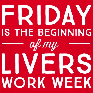 Friday is the beginning of my livers work week T-Shirts - Men's T-Shirt
