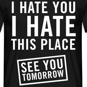 I hate you. I hate this place. See you tomorrow T-Shirts - Men's T-Shirt