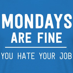 Mondays are fine. You hate your job T-Shirts - Men's T-Shirt