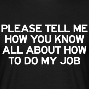 Please tell me how you know how to do my job T-Shirts - Men's T-Shirt