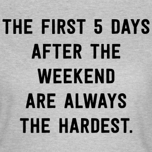 First 5 days after the weekend the hardest T-Shirts - Women's T-Shirt