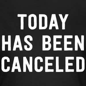 Today has been cancelled T-Shirts - Women's T-Shirt
