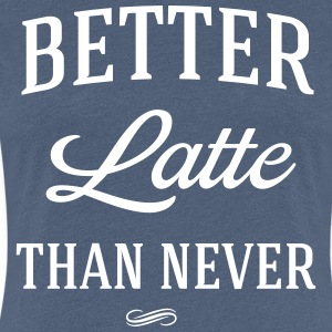 Better Latte than never T-Shirts - Women's Premium T-Shirt