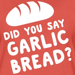 Did you say garlic bread? T-Shirts - Women's Premium T-Shirt