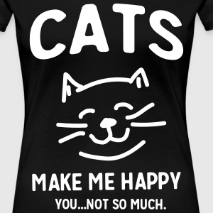 Cats Make Me Happy. You not so much T-Shirts - Women's Premium T-Shirt