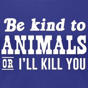 Be kind to animals or I'll kill you T-Shirts - Women's Premium T-Shirt