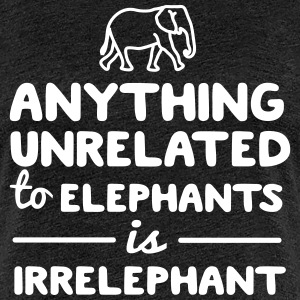 Anything unrelated to elephants is irrelephant T-Shirts - Women's Premium T-Shirt