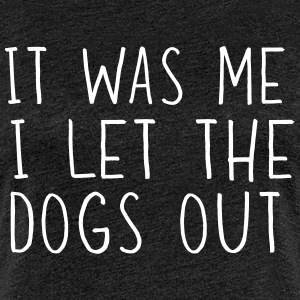 It was me. I let the dogs out T-Shirts - Women's Premium T-Shirt