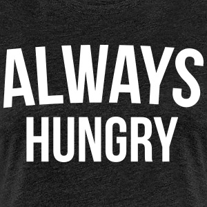 Always Hungry Funny Quote T-Shirts - Frauen Premium T-Shirt