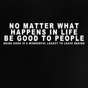 NO MATTER WHAT HAPPENS IN LIFE BE GOOD TO PEOPLE Baby T-Shirts - Baby T-Shirt