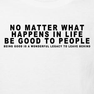 NO MATTER WHAT HAPPENS IN LIFE BE GOOD TO PEOPLE_ T-Shirts - Kinder Bio-T-Shirt
