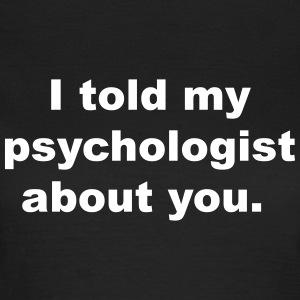 I told my psychologist about you T-Shirts - Women's T-Shirt