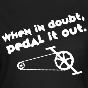 Cyclist | When In Doubt, Pedal It Out. T-shirts - Vrouwen T-shirt