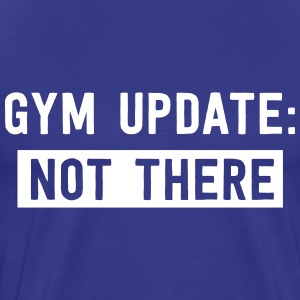 Gym update: not there T-Shirts - Men's Premium T-Shirt