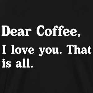 Dear Coffee, I love you. That is all T-Shirts - Men's Premium T-Shirt