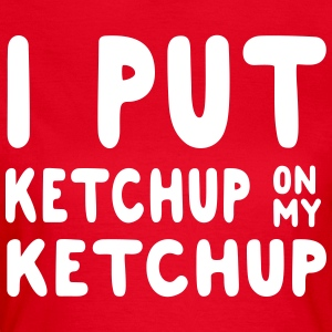 I put ketchup on my ketchup T-Shirts - Women's T-Shirt
