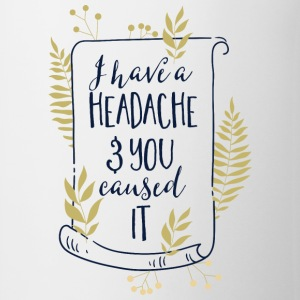 I have a headache-You caused it-Du bist der Grund Tassen & Zubehör - Tasse