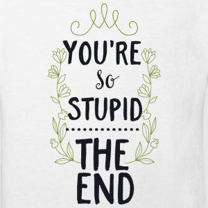 You are so stupid-the End!Du bist so dumm-Ende! T-Shirts - Kinder Bio-T-Shirt