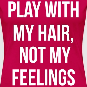 Play with my hair and not my feelings T-Shirts - Women's Premium T-Shirt