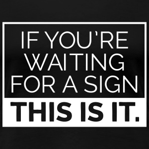If you're waiting for a sign, this is it. T-Shirts - Frauen Premium T-Shirt