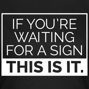 If you're waiting for a sign, this is it. T-Shirts - Frauen T-Shirt
