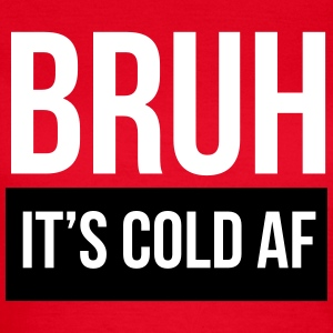 Bruh it's cold af T-Shirts - Women's T-Shirt