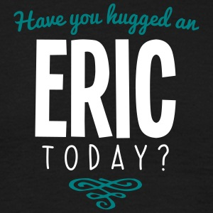 have you hugged an eric name today - Men's T-Shirt