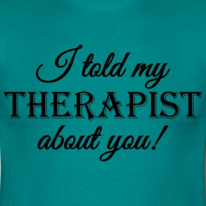 I told my therapist about you! T-Shirts - Men's T-Shirt