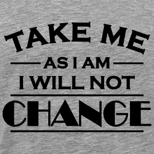 Take me as I am! I will not change! T-skjorter - Premium T-skjorte for menn