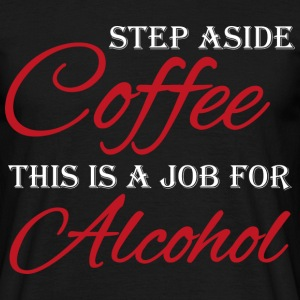 Step aside coffee, this is a job for alcohol T-skjorter - T-skjorte for menn
