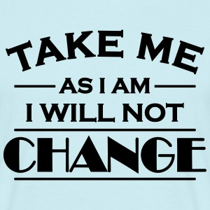 Take me as I am! I will not change! T-shirts - T-shirt herr