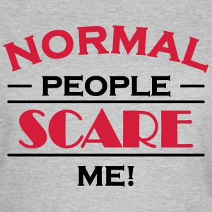 Normal people scare me! T-shirts - Vrouwen T-shirt