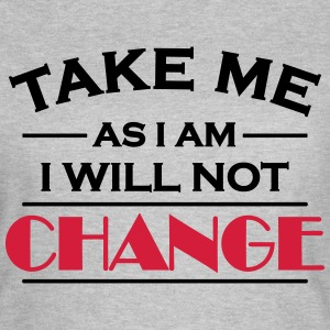 Take me as I am! I will not change! T-shirts - Vrouwen T-shirt