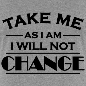 Take me as I am! I will not change! T-skjorter - Premium T-skjorte for kvinner