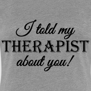I told my therapist about you! T-Shirts - Frauen Premium T-Shirt