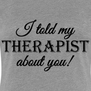 I told my therapist about you! Koszulki - Koszulka damska Premium