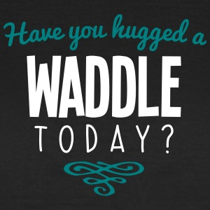 have you hugged a waddle name today - Women's T-Shirt