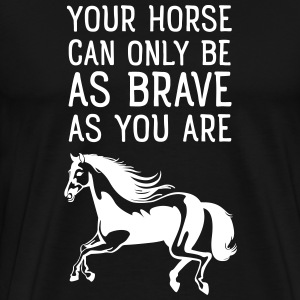 Your Horse Can Only Be As Brave As You Are T-Shirts - Men's Premium T-Shirt