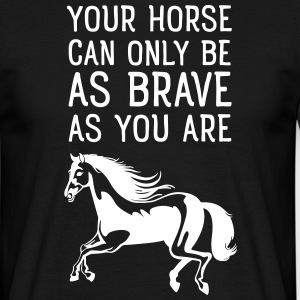 Your Horse Can Only Be As Brave As You Are Magliette - Maglietta da uomo