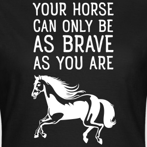 Your Horse Can Only Be As Brave As You Are T-skjorter - T-skjorte for kvinner