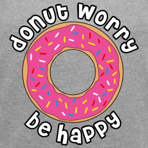 Donut worry be happy T-Shirts - Frauen T-Shirt mit gerollten Ärmeln