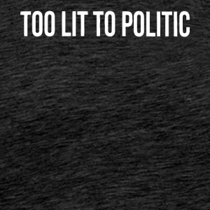 Too lit to Politic gift shirt - Men's Premium T-Shirt