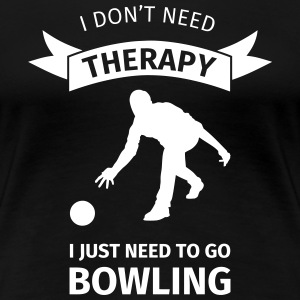 I don't need therapy I just need to go Bowling T-shirts - Dame premium T-shirt