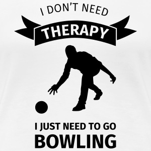 I don't need therapy I just need to go Bowling Koszulki - Koszulka damska Premium