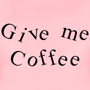Give me coffee T-Shirts - Women's Premium T-Shirt