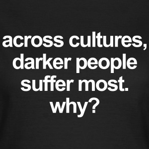Across cultures, darker people suffer most. why? T-shirts - Dame-T-shirt