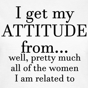 I get my attitude from.. well, pretty much  T-Shirts - Women's T-Shirt