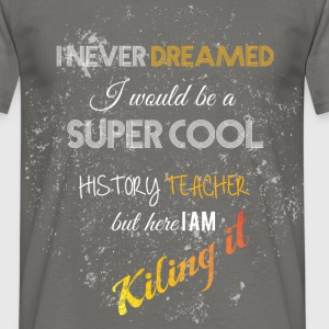 I never dreamed i would be a super cool history te - Men's T-Shirt