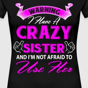 Warning I have a crazy sister and I'm not afraid  T-Shirts - Women's Premium T-Shirt