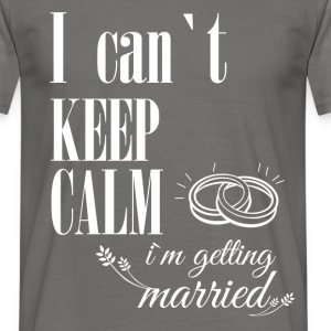 I can't keep calm I'm getting  married - Men's T-Shirt